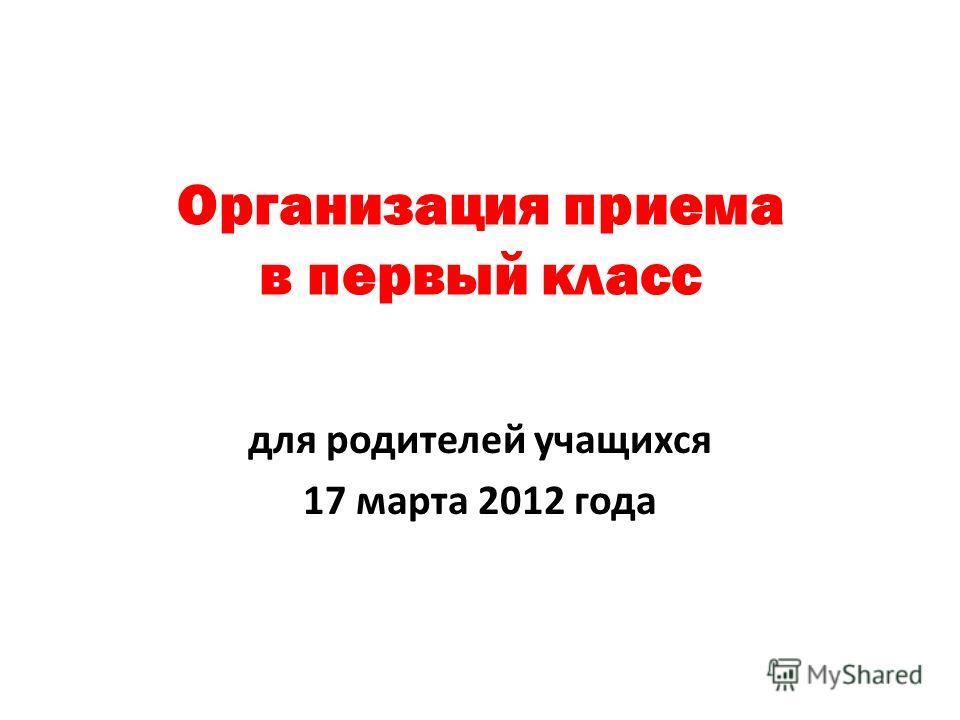 Организация приема в первый класс для родителей учащихся 17 марта 2012 года