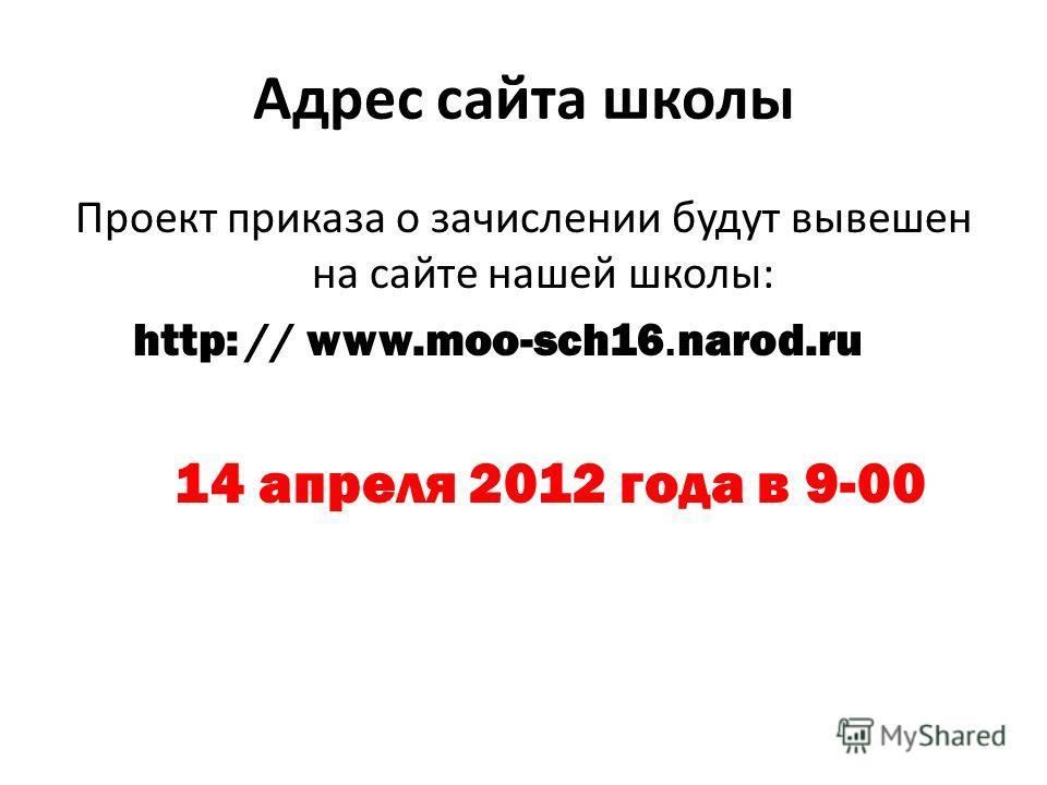 Адрес сайта школы Проект приказа о зачислении будут вывешен на сайте нашей школы: http: // www.moo-sch16. narod.ru 14 апреля 2012 года в 9-00