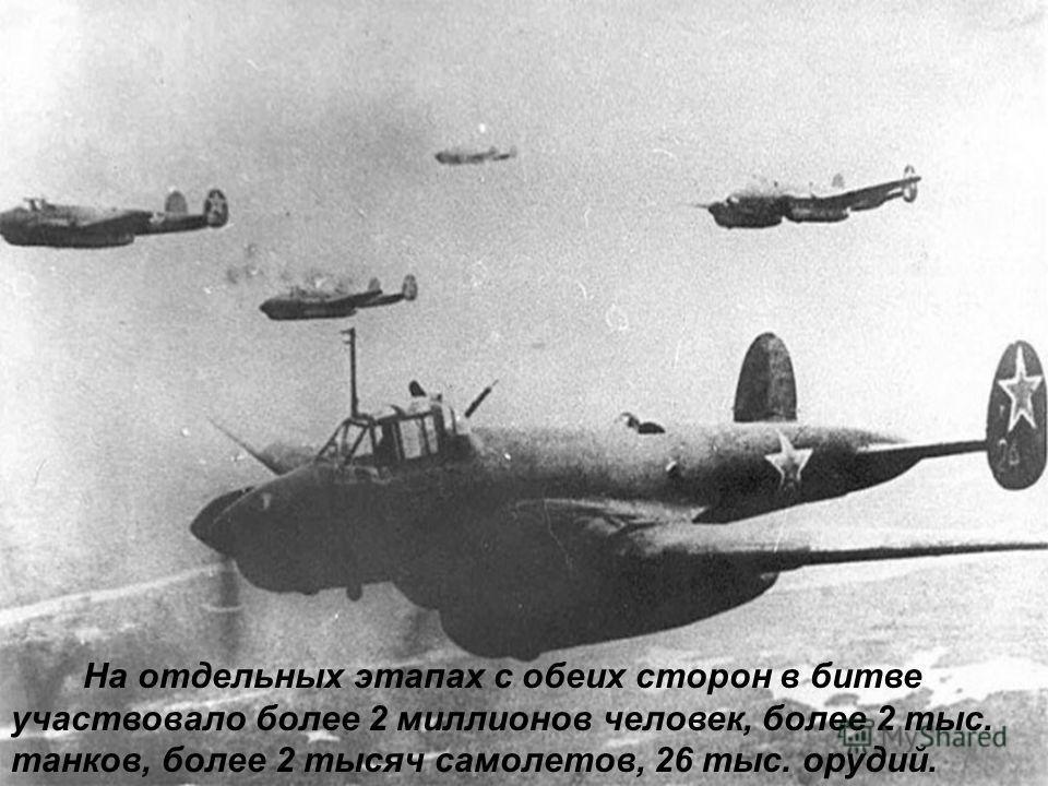 На отдельных этапах с обеих сторон в битве участвовало более 2 миллионов человек, более 2 тыс. танков, более 2 тысяч самолетов, 26 тыс. орудий.