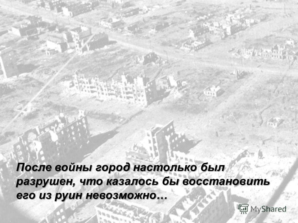 После войны город настолько был разрушен, что казалось бы восстановить его из руин невозможно…