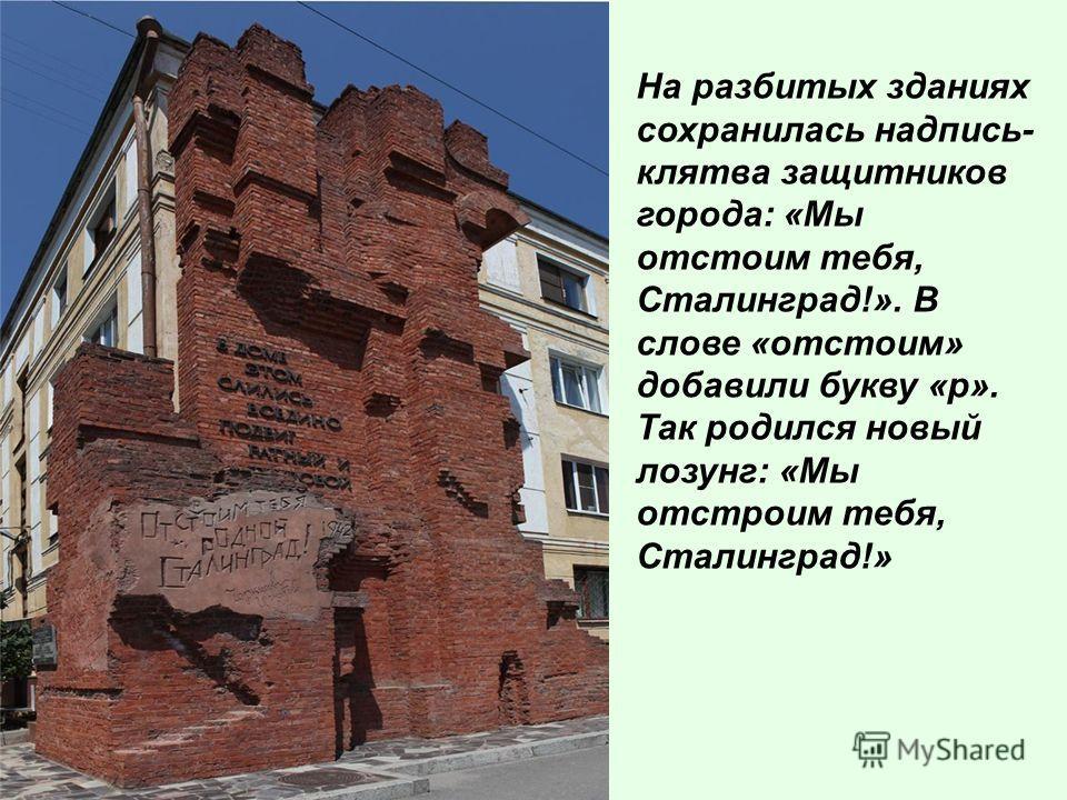 На разбитых зданиях сохранилась надпись- клятва защитников города: «Мы отстоим тебя, Сталинград!». В слове «отстоим» добавили букву «р». Так родился новый лозунг: «Мы отстроим тебя, Сталинград!»