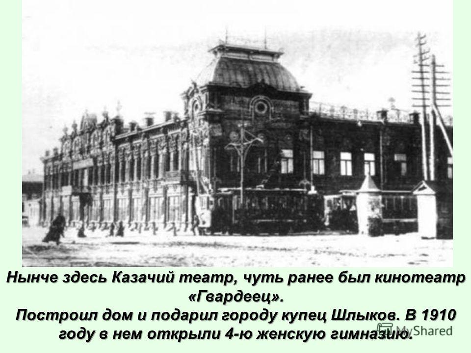 Нынче здесь Казачий театр, чуть ранее был кинотеатр «Гвардеец». Построил дом и подарил городу купец Шлыков. В 1910 году в нем открыли 4-ю женскую гимназию.