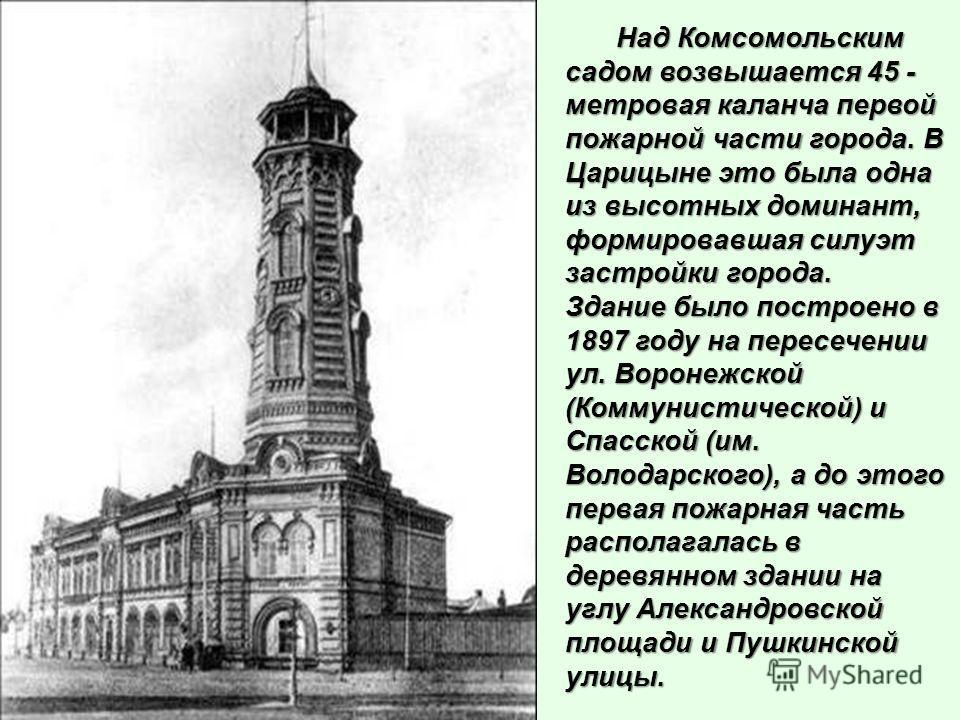 Над Комсомольским садом возвышается 45 - метровая каланча первой пожарной части города. В Царицыне это была одна из высотных доминант, формировавшая силуэт застройки города. Над Комсомольским садом возвышается 45 - метровая каланча первой пожарной ча