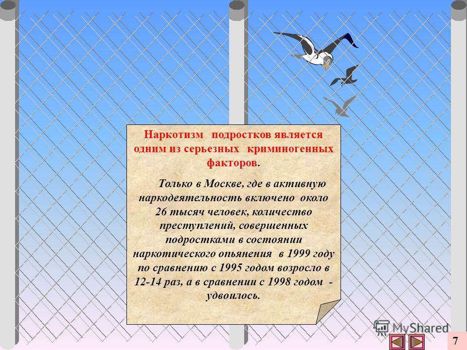 Наркотизм подростков является одним из серьезных криминогенных факторов. Только в Москве, где в активную наркодеятельность включено около 26 тысяч человек, количество преступлений, совершенных подростками в состоянии наркотического опьянения в 1999 г