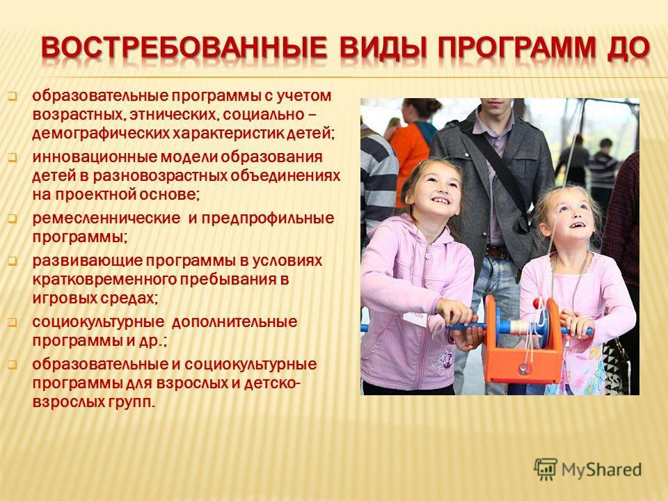 образовательные программы с учетом возрастных, этнических, социально – демографических характеристик детей; инновационные модели образования детей в разновозрастных объединениях на проектной основе; ремесленнические и предпрофильные программы; развив