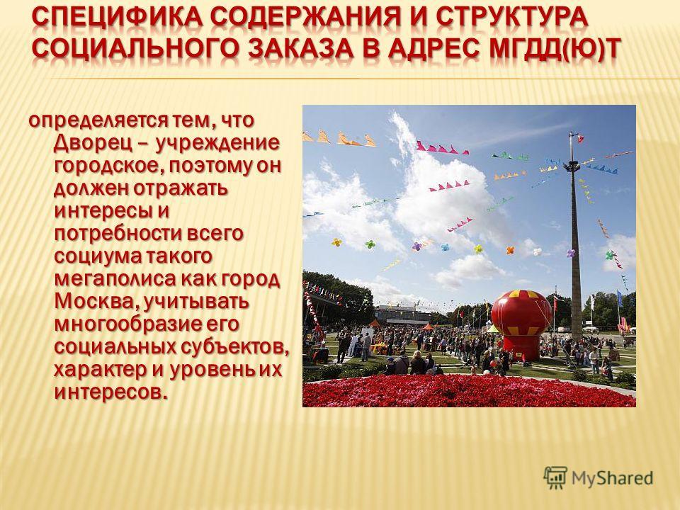определяется тем, что Дворец – учреждение городское, поэтому он должен отражать интересы и потребности всего социума такого мегаполиса как город Москва, учитывать многообразие его социальных субъектов, характер и уровень их интересов.