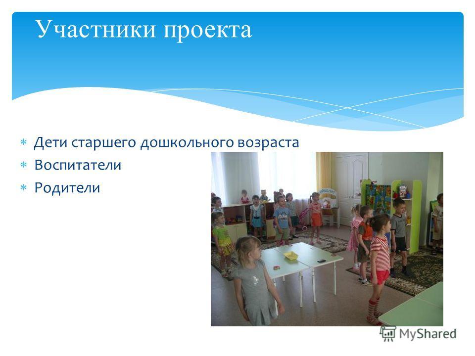 Дети старшего дошкольного возраста Воспитатели Родители Участники проекта