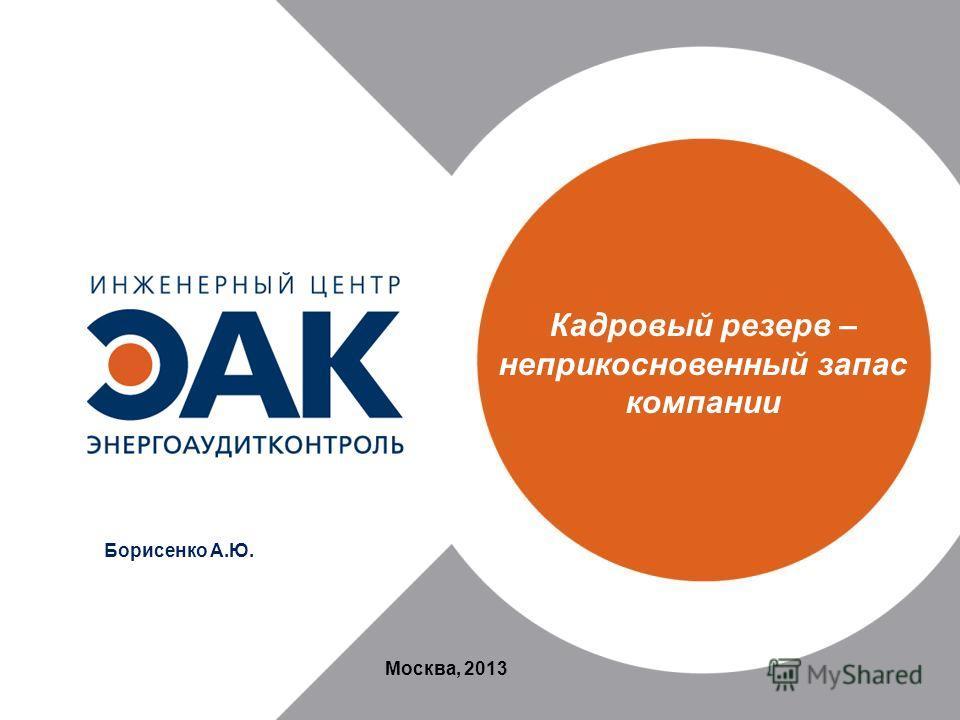 Кадровый резерв – неприкосновенный запас компании Москва, 2013 Борисенко А.Ю.