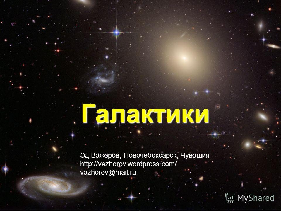 Галактики Эд Важоров, Новочебоксарск, Чувашия http://vazhorov.wordpress.com/ vazhorov@mail.ru