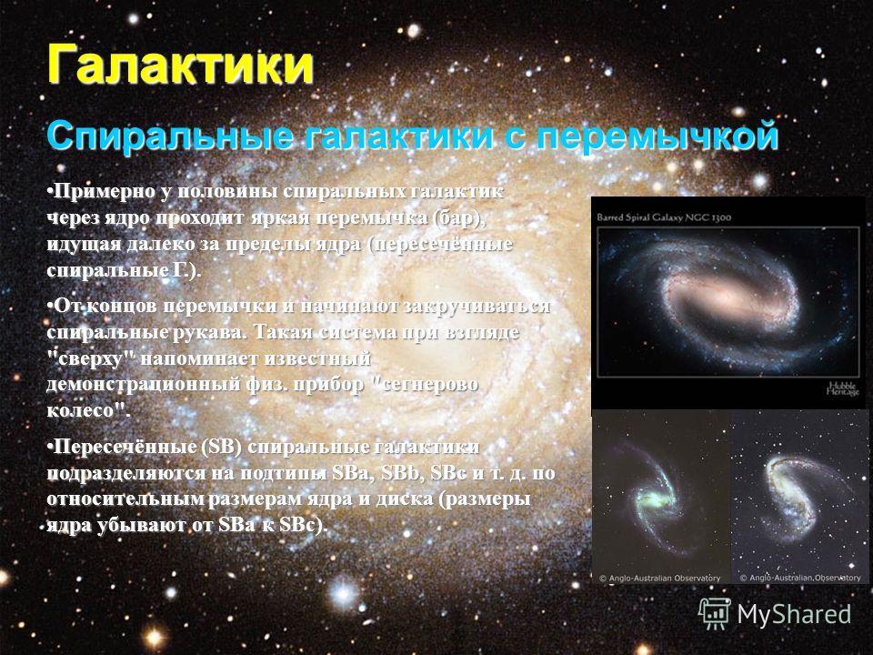 Галактики Спиральные галактики с перемычкой Примерно у половины спиральных галактик через ядро проходит яркая перемычка (бар), идущая далеко за пределы ядра (пересечённые спиральные Г.).Примерно у половины спиральных галактик через ядро проходит ярка