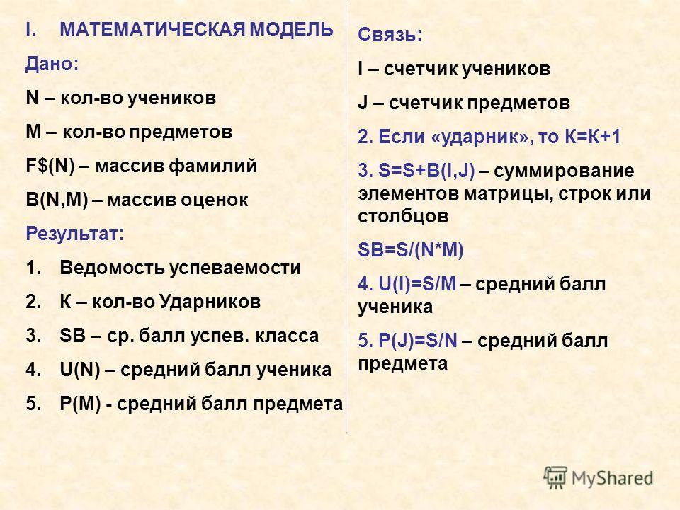 I.МАТЕМАТИЧЕСКАЯ МОДЕЛЬ Дано: N – кол-во учеников M – кол-во предметов F$(N) – массив фамилий B(N,M) – массив оценок Результат: 1.Ведомость успеваемости 2.К – кол-во Ударников 3.SB – ср. балл успев. класса 4.U(N) – средний балл ученика 5.P(M) - средн