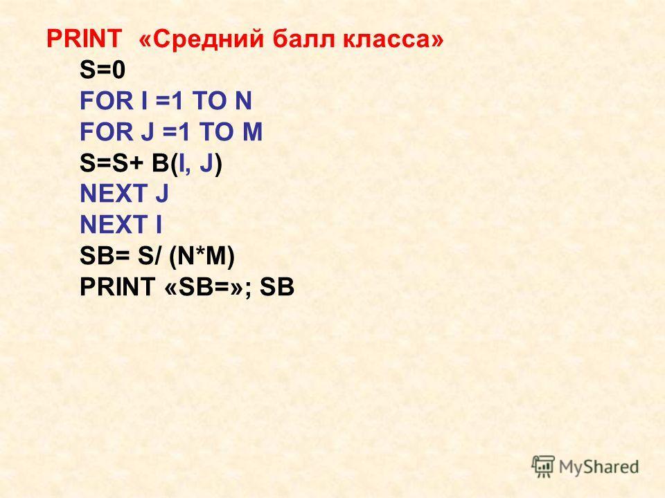 PRINT «Средний балл класса» S=0 FOR I =1 TO N FOR J =1 TO M S=S+ B(I, J) NEXT J NEXT I SB= S/ (N*M) PRINT «SB=»; SB