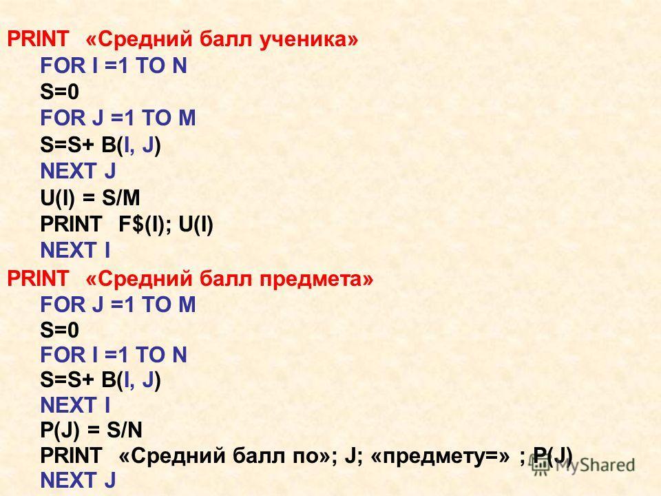 PRINT «Средний балл ученика» FOR I =1 TO N S=0 FOR J =1 TO M S=S+ B(I, J) NEXT J U(I) = S/M PRINT F$(I); U(I) NEXT I PRINT «Средний балл предмета» FOR J =1 TO M S=0 FOR I =1 TO N S=S+ B(I, J) NEXT I P(J) = S/N PRINT «Средний балл по»; J; «предмету=»