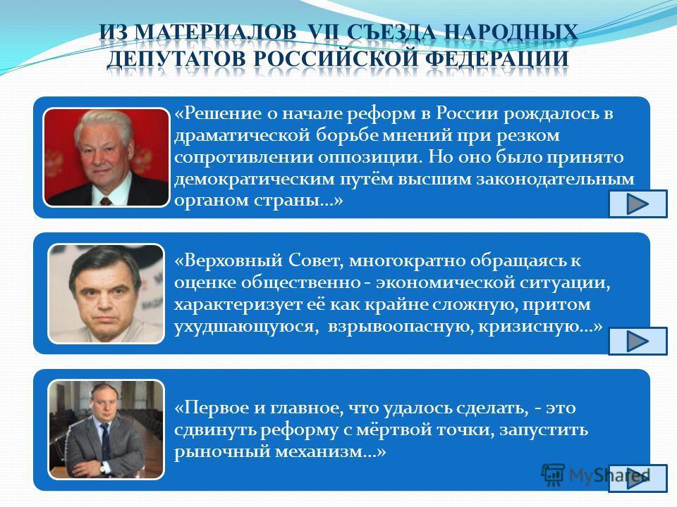 «Решение о начале реформ в России рождалось в драматической борьбе мнений при резком сопротивлении оппозиции. Но оно было принято демократическим путём высшим законодательным органом страны…» «Верховный Совет, многократно обращаясь к оценке обществен