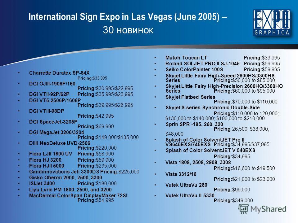 International Sign Expo in Las Vegas (June 2005) – 30 новинок Charrette Duratex SP-64X Pricing:$33,995 DGI OJIII-1906P/160 Pricing:$30,995/$22,995 DGI VTII-92P/62P Pricing:$35,995/$23,995 DGI VT5-2506P/1606P Pricing:$39,995/$26,995 DGI VTIII-98DP Pri