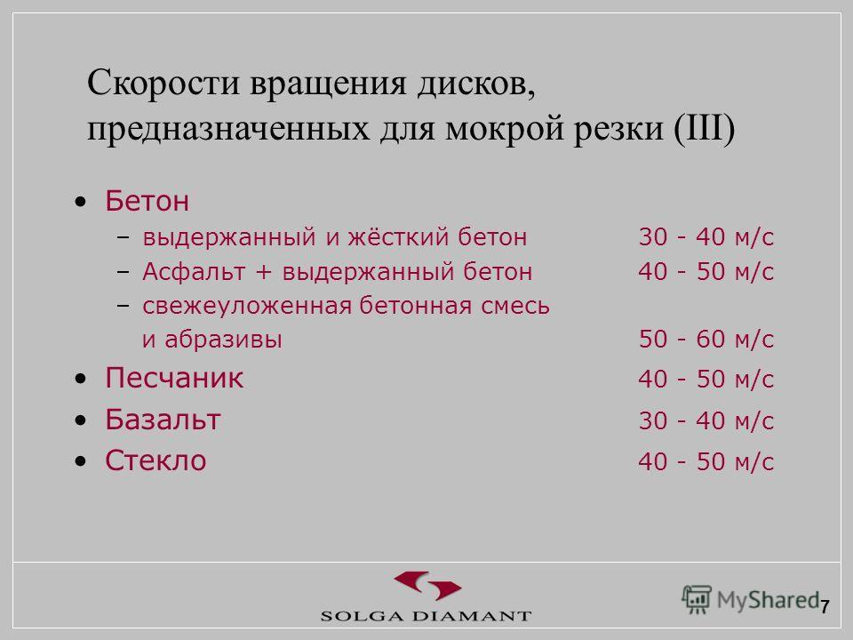 7 Бетон –выдержанный и жёсткий бетон30 - 40 м/с –Асфальт + выдержанный бетон40 - 50 м/с –свежеуложенная бетонная смесь и абразивы50 - 60 м/с Песчаник 40 - 50 м/с Базальт 30 - 40 м/с Стекло 40 - 50 м/с Скорости вращения дисков, предназначенных для мок