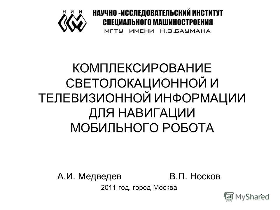 1 КОМПЛЕКСИРОВАНИЕ СВЕТОЛОКАЦИОННОЙ И ТЕЛЕВИЗИОННОЙ ИНФОРМАЦИИ ДЛЯ НАВИГАЦИИ МОБИЛЬНОГО РОБОТА А.И. МедведевВ.П. Носков 2011 год, город Москва