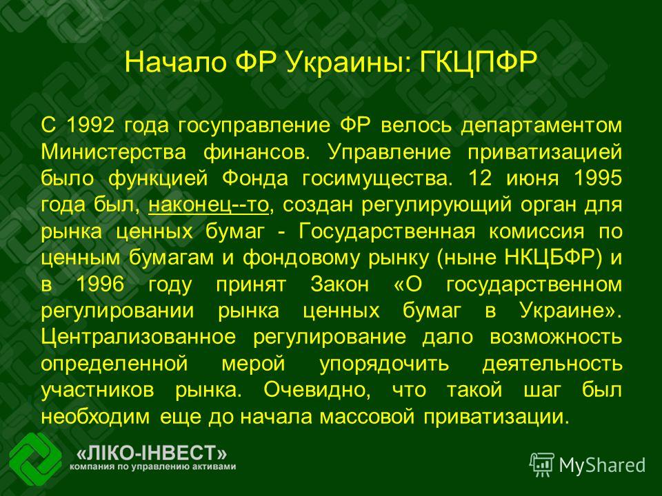 Начало ФР Украины: ГКЦПФР С 1992 года госуправление ФР велось департаментом Министерства финансов. Управление приватизацией было функцией Фонда госимущества. 12 июня 1995 года был, наконец--то, создан регулирующий орган для рынка ценных бумаг - Госуд