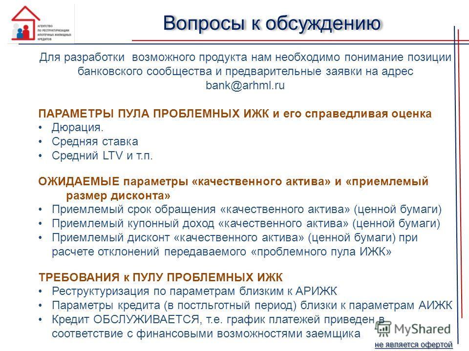 Для разработки возможного продукта нам необходимо понимание позиции банковского сообщества и предварительные заявки на адрес bank@arhml.ru ПАРАМЕТРЫ ПУЛА ПРОБЛЕМНЫХ ИЖК и его справедливая оценка Дюрация. Средняя ставка Средний LTV и т.п. ОЖИДАЕМЫЕ па