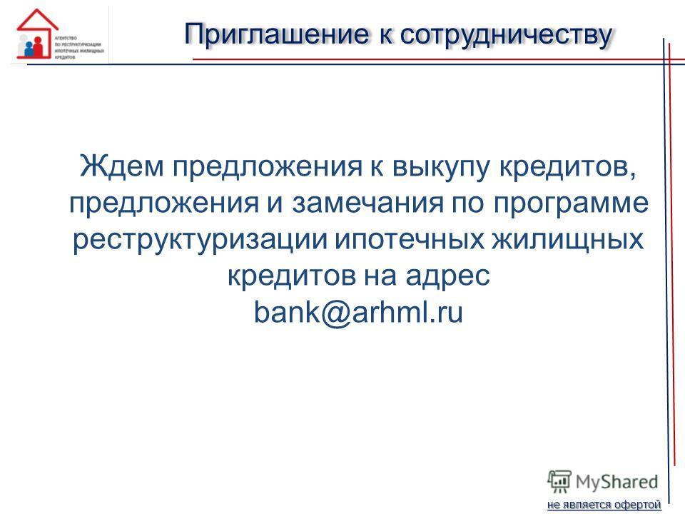 Ждем предложения к выкупу кредитов, предложения и замечания по программе реструктуризации ипотечных жилищных кредитов на адрес bank@arhml.ru Приглашение к сотрудничеству не является офертой