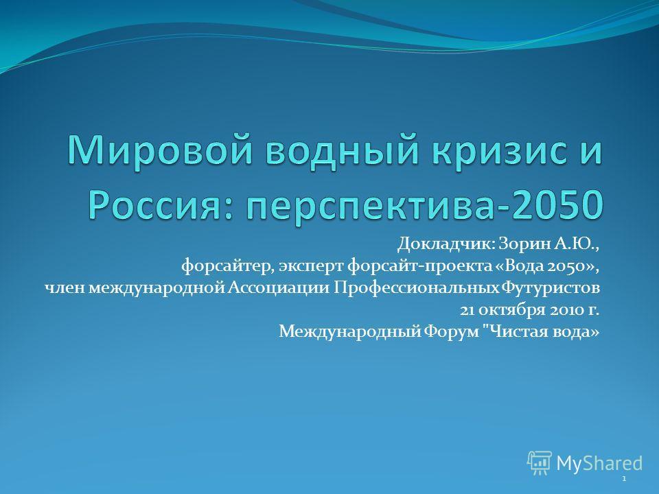 Докладчик: Зорин А.Ю., форсайтер, эксперт форсайт-проекта «Вода 2050», член международной Ассоциации Профессиональных Футуристов 21 октября 2010 г. Международный Форум Чистая вода» 1