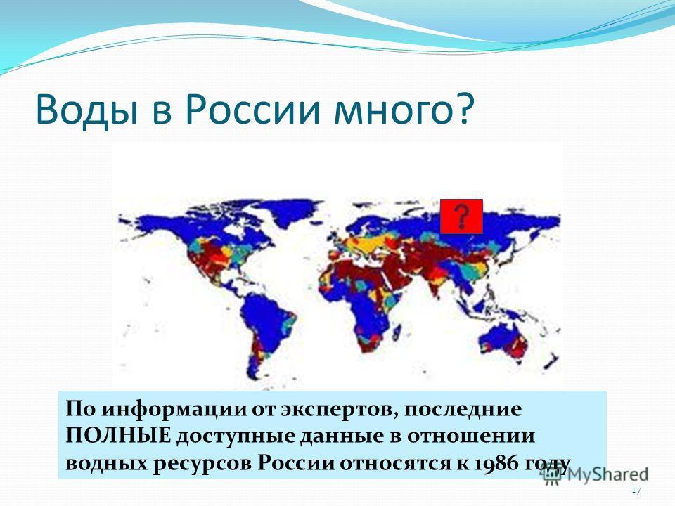 Воды в России много? 17 По информации от экспертов, последние ПОЛНЫЕ доступные данные в отношении водных ресурсов России относятся к 1986 году