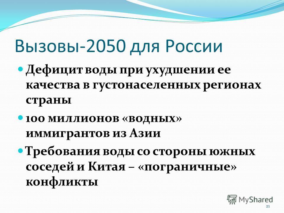Вызовы-2050 для России Дефицит воды при ухудшении ее качества в густонаселенных регионах страны 100 миллионов «водных» иммигрантов из Азии Требования воды со стороны южных соседей и Китая – «пограничные» конфликты 21