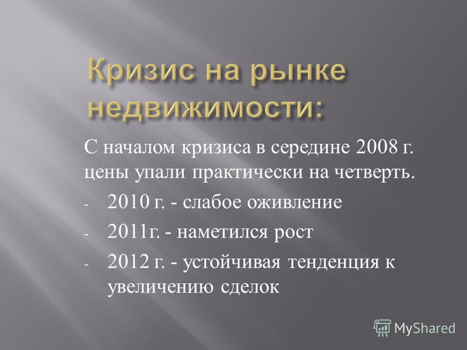 С началом кризиса в середине 2008 г. цены упали практически на четверть. - 2010 г. - слабое оживление - 2011 г. - наметился рост - 2012 г. - устойчивая тенденция к увеличению сделок