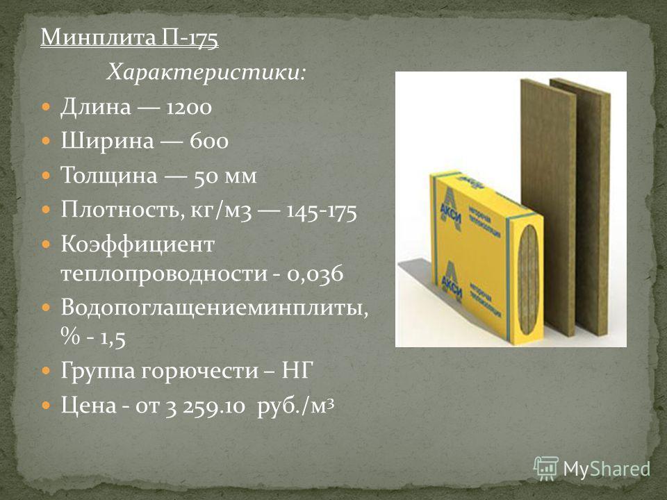 Минплита П-175 Характеристики: Длина 1200 Ширина 600 Толщина 50 мм Плотность, кг/м3 145-175 Коэффициент теплопроводности - 0,036 Водопоглащениеминплиты, % - 1,5 Группа горючести – НГ Цена - от 3 259.10 руб./м 3