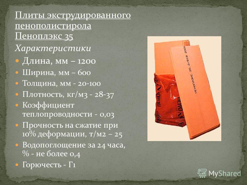 Плиты экструдированного пенополистирола Пеноплэкс 35 Характеристики Длина, мм – 1200 Ширина, мм – 600 Толщина, мм - 20-100 Плотность, кг/м3 - 28-37 Коэффициент теплопроводности - 0,03 Прочность на сжатие при 10% деформации, т/м2 – 25 Водопоглощение з