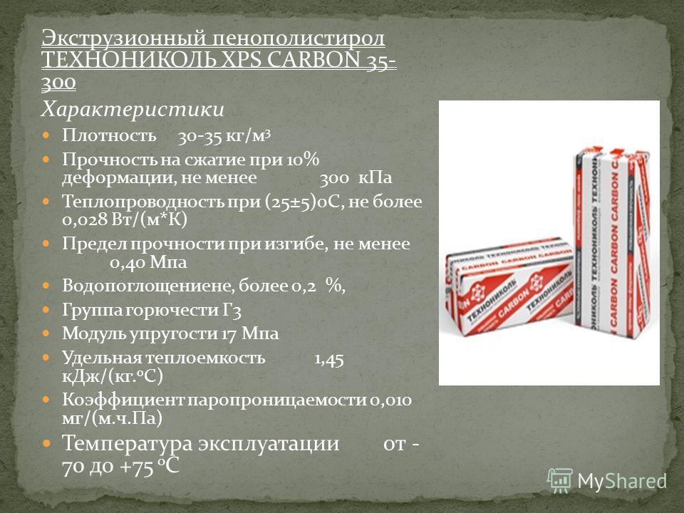 Экструзионный пенополистирол ТЕХНОНИКОЛЬ XPS CARBON 35- 300 Характеристики Плотность 30-35 кг/м 3 Прочность на сжатие при 10% деформации, не менее 300 кПа Теплопроводность при (25±5)0С, не более 0,028 Вт/(м*К) Предел прочности при изгибе, не менее 0,