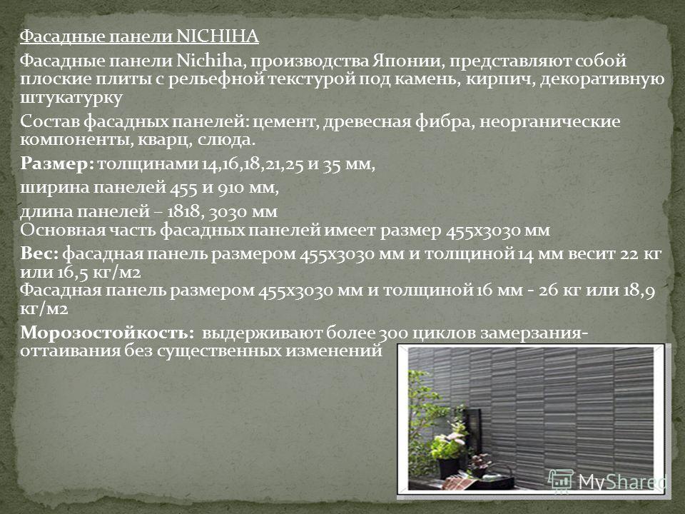 Фасадные панели NICHIHA Фасадные панели Nichiha, производства Японии, представляют собой плоские плиты с рельефной текстурой под камень, кирпич, декоративную штукатурку Состaв фасадных панелей: цемент, древесная фибра, неорганические компоненты, квар