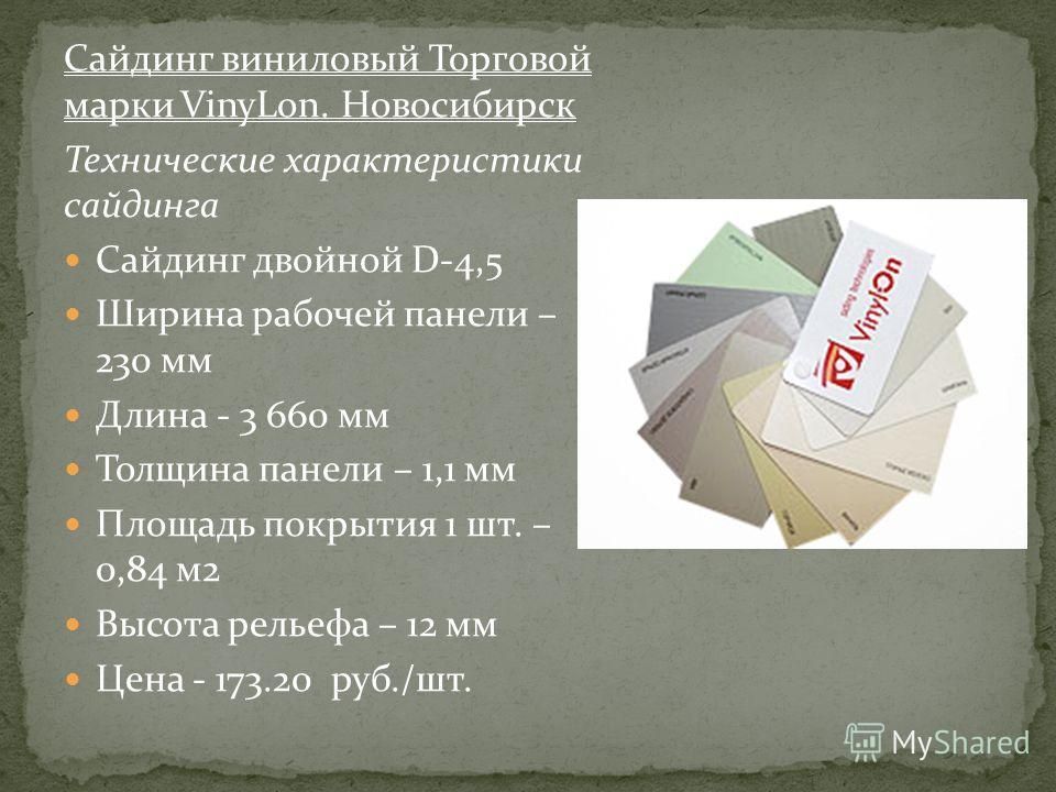 Сайдинг виниловый Торговой марки VinyLon. Новосибирск Технические характеристики сайдинга Сайдинг двойной D-4,5 Ширина рабочей панели – 230 мм Длина - 3 660 мм Толщина панели – 1,1 мм Площадь покрытия 1 шт. – 0,84 м2 Высота рельефа – 12 мм Цена - 173