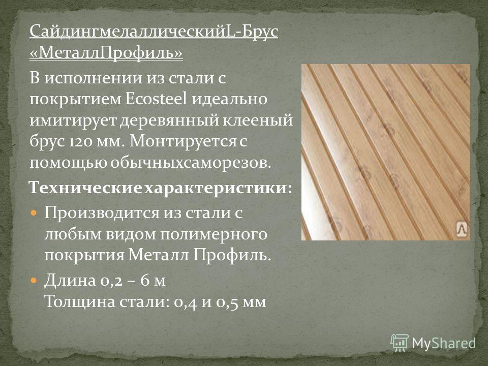 СайдингмелаллическийL-Брус «МеталлПрофиль» В исполнении из стали с покрытием Ecosteel идеально имитирует деревянный клееный брус 120 мм. Монтируется с помощью обычныхсаморезов. Технические характеристики: Производится из стали с любым видом полимерно