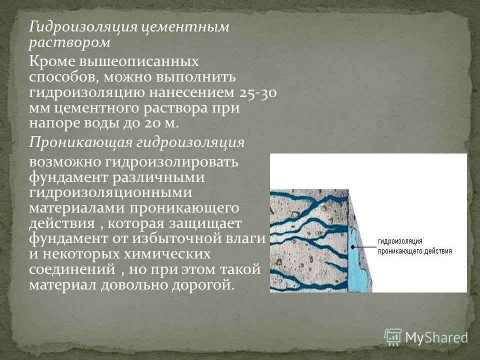 Гидроизоляция цементным раствором Кроме вышеописанных способов, можно выполнить гидроизоляцию нанесением 25-30 мм цементного раствора при напоре воды до 20 м. Проникающая гидроизоляция возможно гидроизолировать фундамент различными гидроизоляционными