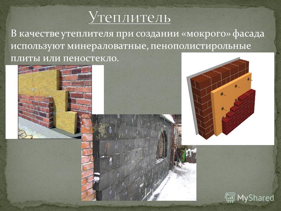 В качестве утеплителя при создании «мокрого» фасада используют минераловатные, пенополистирольные плиты или пеностекло.
