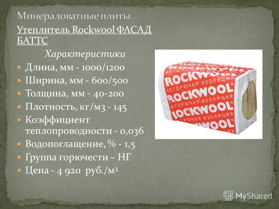 Утеплитель Rockwool ФАСАД БАТТС Характеристики Длина, мм - 1000/1200 Ширина, мм - 600/500 Толщина, мм - 40-200 Плотность, кг/м3 - 145 Коэффициент теплопроводности - 0,036 Водопоглащение, % - 1,5 Группа горючести – НГ Цена - 4 920 руб./м 3