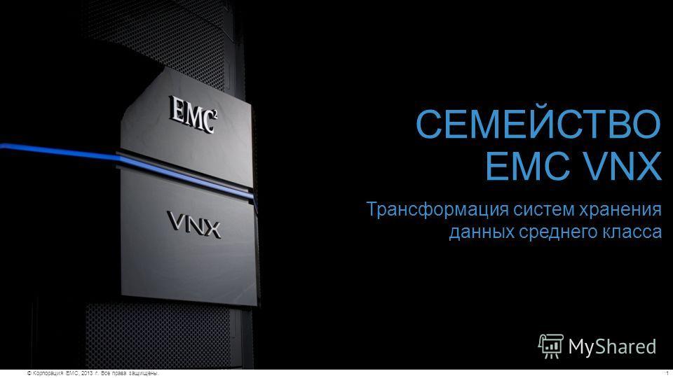 1© Корпорация EMC, 2013 г. Все права защищены. СЕМЕЙСТВО EMC VNX Трансформация систем хранения данных среднего класса