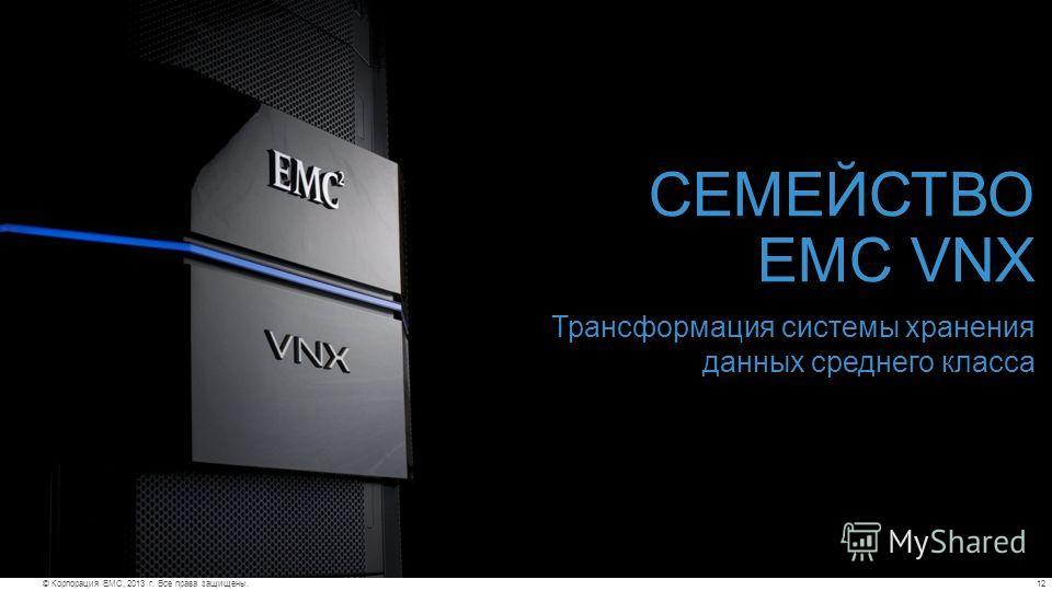 12© Корпорация EMC, 2013 г. Все права защищены. СЕМЕЙСТВО EMC VNX Трансформация системы хранения данных среднего класса