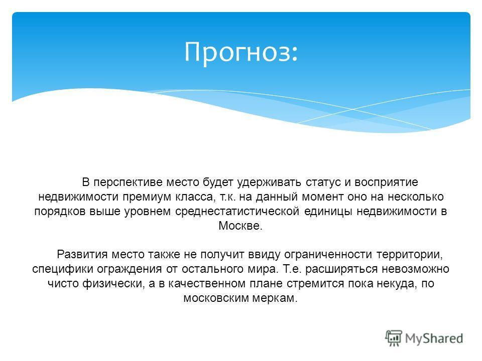 Прогноз: В перспективе место будет удерживать статус и восприятие недвижимости премиум класса, т.к. на данный момент оно на несколько порядков выше уровнем среднестатистической единицы недвижимости в Москве. Развития место также не получит ввиду огра