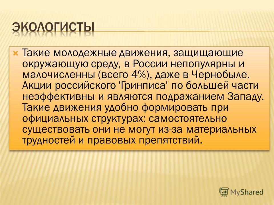 Такие молодежные движения, защищающие окружающую среду, в России непопулярны и малочисленны (всего 4%), даже в Чернобыле. Акции российского 'Гринписа' по большей части неэффективны и являются подражанием Западу. Такие движения удобно формировать при