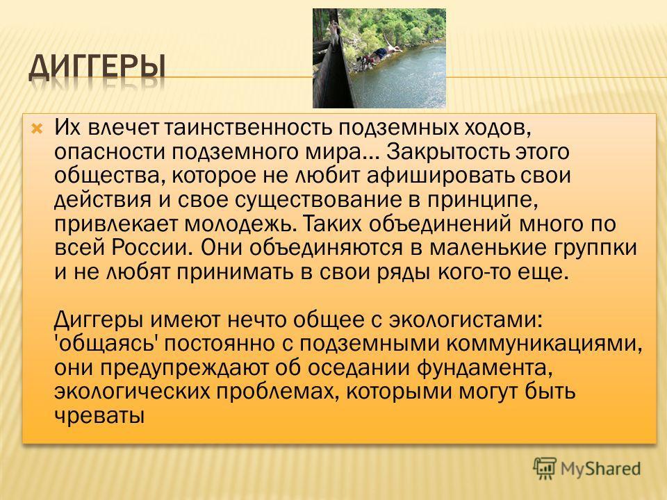 Их влечет таинственность подземных ходов, опасности подземного мира... Закрытость этого общества, которое не любит афишировать свои действия и свое существование в принципе, привлекает молодежь. Таких объединений много по всей России. Они объединяютс