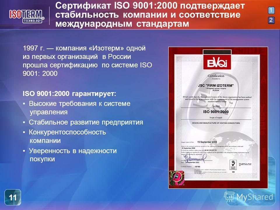 2 1 2 11 Сертификат ISO 9001:2000 подтверждает стабильность компании и соответствие международным стандартам 1997 г. компания «Изотерм» одной из первых организаций в России прошла сертификацию по системе ISO 9001: 2000 ISO 9001:2000 гарантирует: Высо