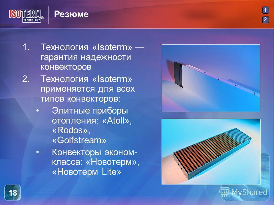 2 1 2 18 Резюме 1.Технология «Isoterm» гарантия надежности конвекторов 2.Технология «Isoterm» применяется для всех типов конвекторов: Элитные приборы отопления: «Atoll», «Rodos», «Golfstream» Конвекторы эконом- класса: «Новотерм», «Новотерм Lite»