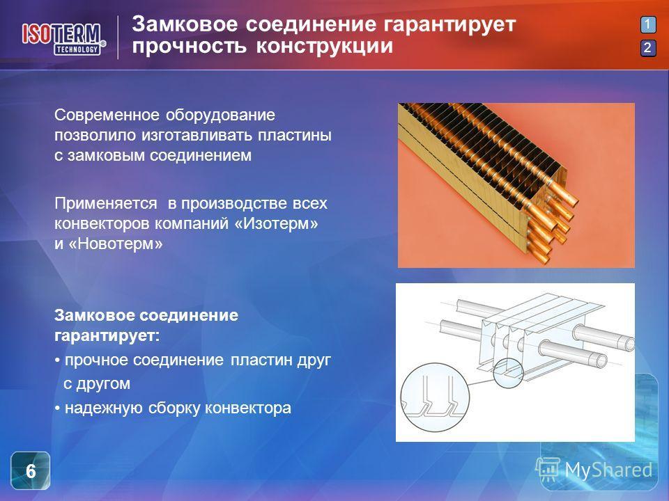 2 1 2 6 Замковое соединение гарантирует прочность конструкции Современное оборудование позволило изготавливать пластины с замковым соединением Применяется в производстве всех конвекторов компаний «Изотерм» и «Новотерм» Замковое соединение гарантирует