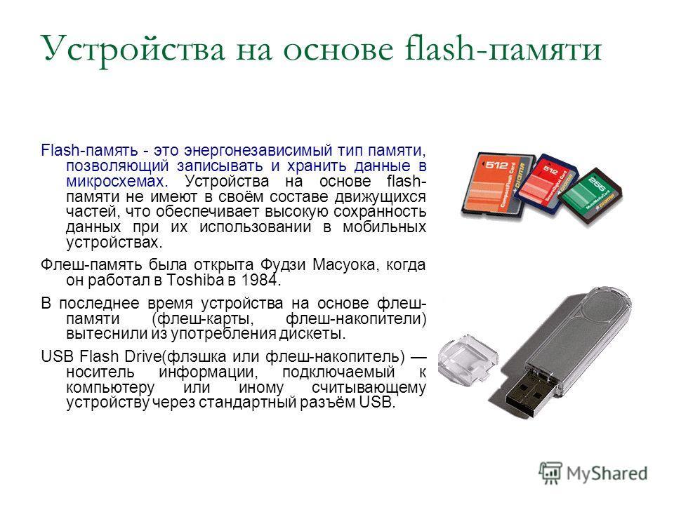 Устройства на основе flash-памяти Flash-память - это энергонезависимый тип памяти, позволяющий записывать и хранить данные в микросхемах. Устройства на основе flash- памяти не имеют в своём составе движущихся частей, что обеспечивает высокую сохранно