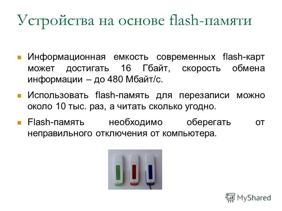Информационная емкость современных flash-карт может достигать 16 Гбайт, скорость обмена информации – до 480 Мбайт/с. Использовать flash-память для перезаписи можно около 10 тыс. раз, а читать сколько угодно. Flash-память необходимо оберегать от непра