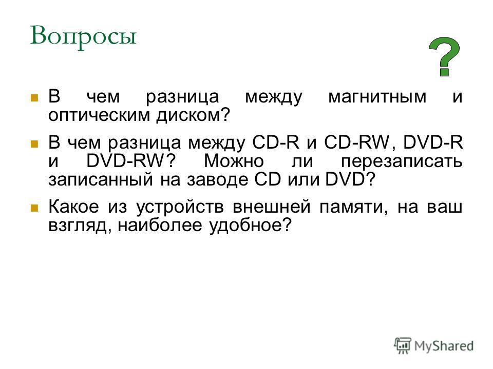 Вопросы В чем разница между магнитным и оптическим диском? В чем разница между CD-R и CD-RW, DVD-R и DVD-RW? Можно ли перезаписать записанный на заводе CD или DVD? Какое из устройств внешней памяти, на ваш взгляд, наиболее удобное?