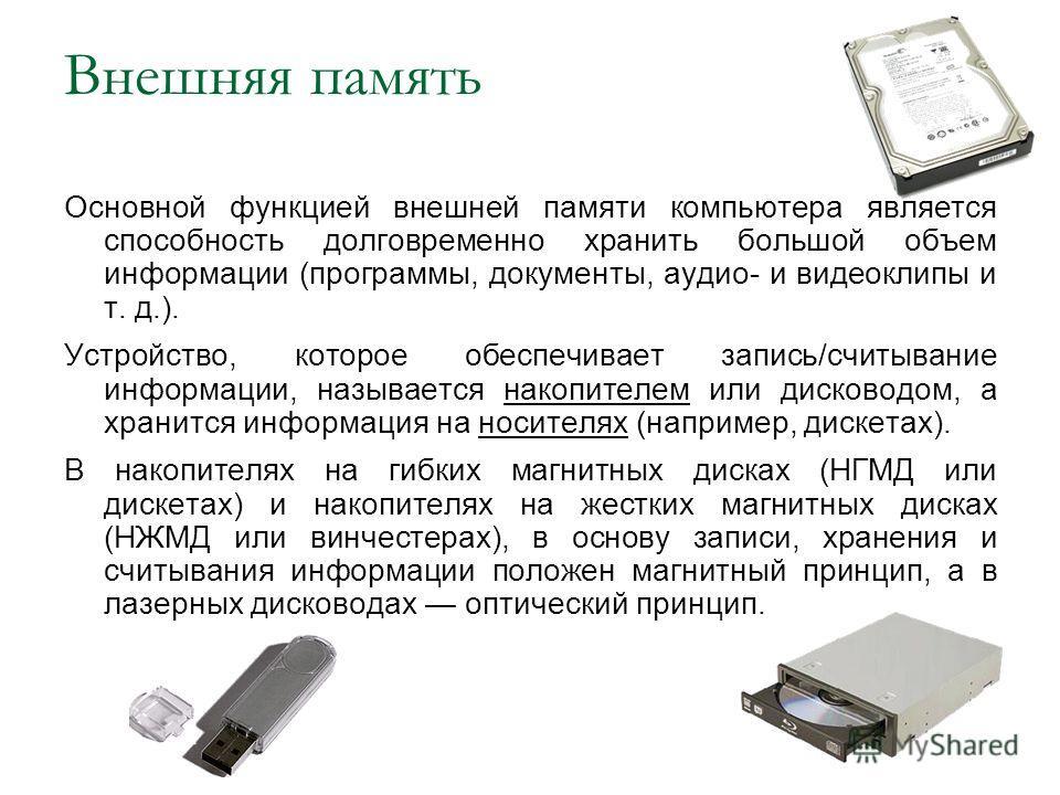 Внешняя память Основной функцией внешней памяти компьютера является способность долговременно хранить большой объем информации (программы, документы, аудио- и видеоклипы и т. д.). Устройство, которое обеспечивает запись/считывание информации, называе