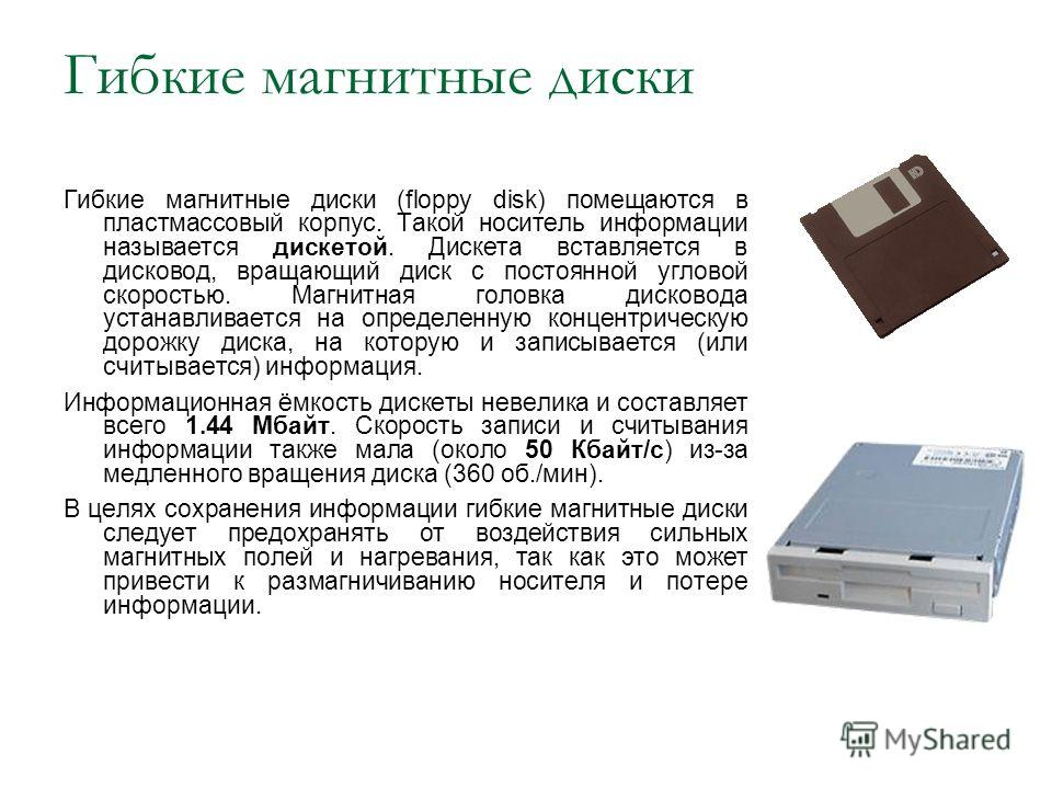 Гибкие магнитные диски Гибкие магнитные диски (floppy disk) помещаются в пластмассовый корпус. Такой носитель информации называется дискетой. Дискета вставляется в дисковод, вращающий диск с постоянной угловой скоростью. Магнитная головка дисковода у